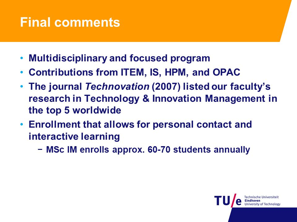 Final comments Multidisciplinary and focused program Contributions from ITEM, IS, HPM, and OPAC The journal Technovation (2007) listed our faculty's research in Technology & Innovation Management in the top 5 worldwide Enrollment that allows for personal contact and interactive learning −MSc IM enrolls approx.