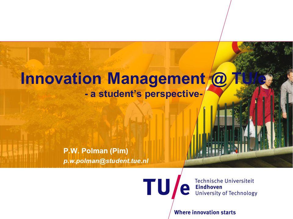 Innovation Management @ TU/e - a student's perspective- P.W. Polman (Pim) p.w.polman@student.tue.nl