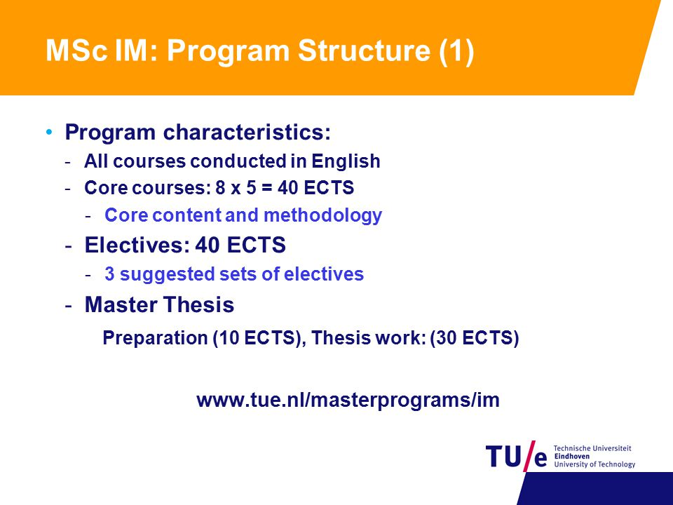 MSc IM: Program Structure (1) Program characteristics: -All courses conducted in English -Core courses: 8 x 5 = 40 ECTS -Core content and methodology -Electives: 40 ECTS -3 suggested sets of electives -Master Thesis Preparation (10 ECTS), Thesis work: (30 ECTS) www.tue.nl/masterprograms/im