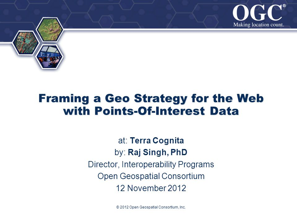 ® ® © 2012 Open Geospatial Consortium, Inc. Framing a Geo Strategy for the Web with Points-Of-Interest Data at: Terra Cognita by: Raj Singh, PhD Direc