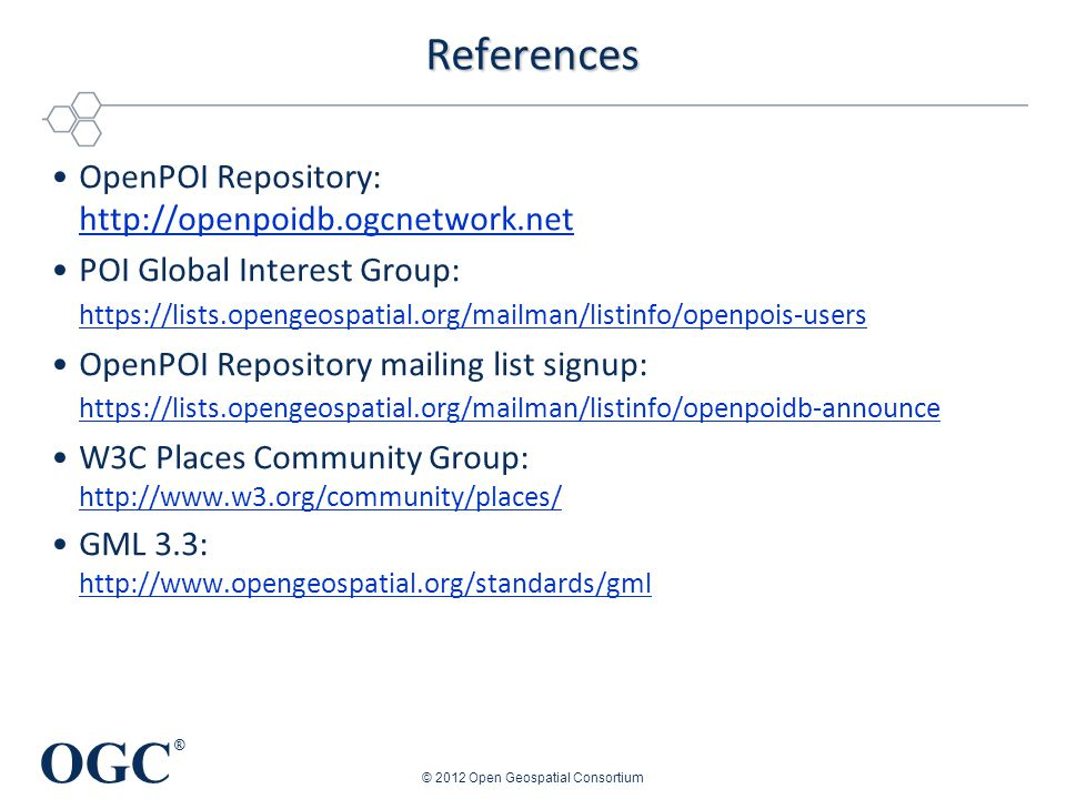 OGC ® References OpenPOI Repository: http://openpoidb.ogcnetwork.net http://openpoidb.ogcnetwork.net POI Global Interest Group: https://lists.opengeospatial.org/mailman/listinfo/openpois-users https://lists.opengeospatial.org/mailman/listinfo/openpois-users OpenPOI Repository mailing list signup: https://lists.opengeospatial.org/mailman/listinfo/openpoidb-announce https://lists.opengeospatial.org/mailman/listinfo/openpoidb-announce W3C Places Community Group: http://www.w3.org/community/places/ http://www.w3.org/community/places/ GML 3.3: http://www.opengeospatial.org/standards/gml http://www.opengeospatial.org/standards/gml © 2012 Open Geospatial Consortium