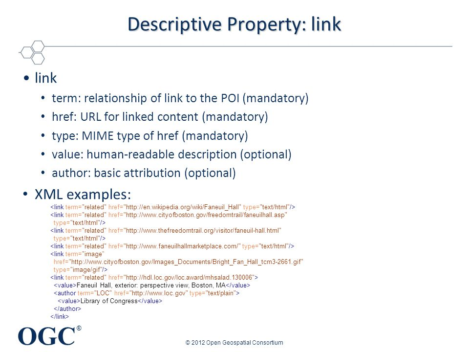 OGC ® Descriptive Property: link link term: relationship of link to the POI (mandatory) href: URL for linked content (mandatory) type: MIME type of href (mandatory) value: human-readable description (optional) author: basic attribution (optional) XML examples: © 2012 Open Geospatial Consortium <link term= related href= http://www.cityofboston.gov/freedomtrail/faneuilhall.asp type= text/html /> <link term= related href= http://www.thefreedomtrail.org/visitor/faneuil-hall.html type= text/html /> <link term= image href= http://www.cityofboston.gov/Images_Documents/Bright_Fan_Hall_tcm3-2661.gif type= image/gif /> Faneuil Hall, exterior: perspective view, Boston, MA Library of Congress