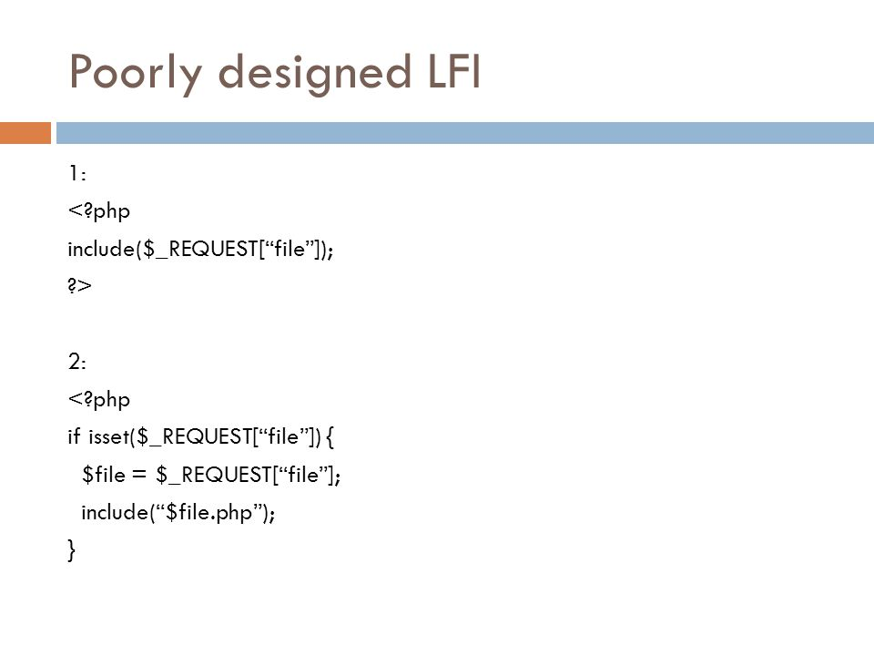 "Poorly designed LFI 1: <?php include($_REQUEST[""file""]); ?> 2: <?php if isset($_REQUEST[""file""]) { $file = $_REQUEST[""file""]; include(""$file.php""); }"