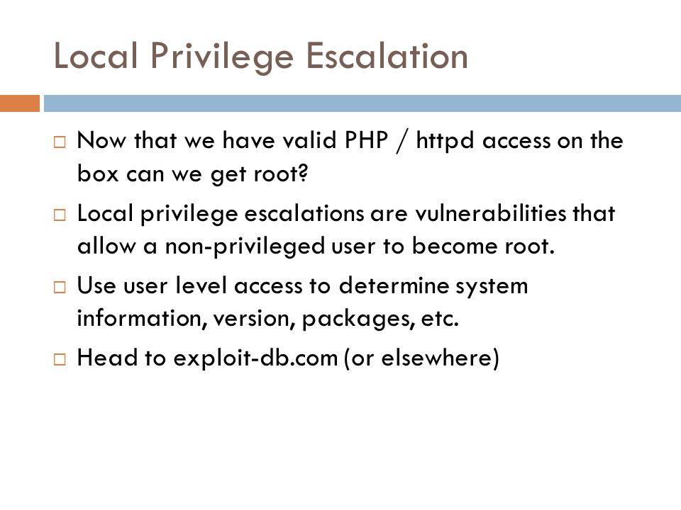 Local Privilege Escalation  Now that we have valid PHP / httpd access on the box can we get root?  Local privilege escalations are vulnerabilities t