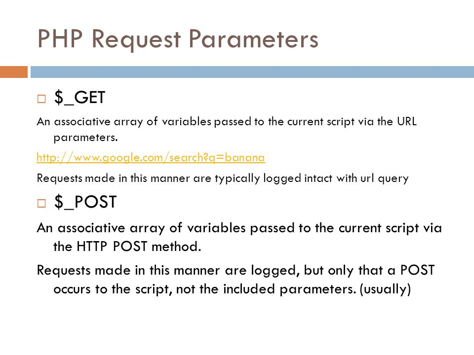PHP Request Parameters  $_REQUEST An associative array that by default contains the contents of $_GET, $_POST and $_COOKIE.array$_GET$_POST$_COOKIE Using the $_REQUEST[ variable ] syntax the application does not care whether the variable is filled from GET or POST.