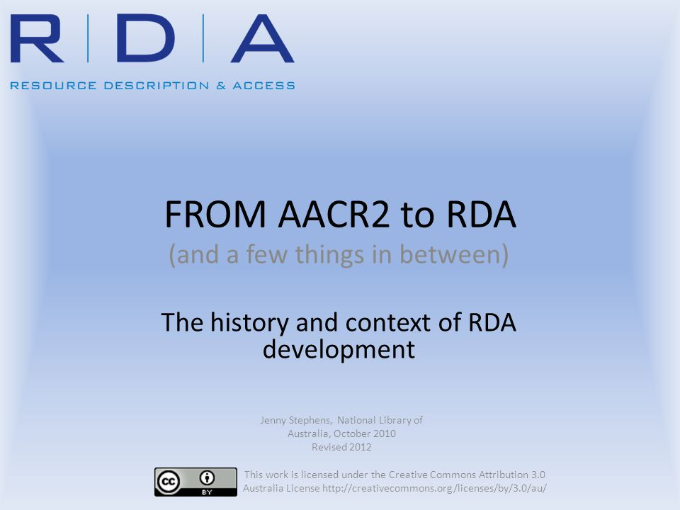Acronyms RDA Resource Description and Access JSC Joint Steering Committee for the Development of RDA COP Committee of Principals (JSC's governing body) IFLA International Federation of Library Associations ICP International Cataloguing Principles (2009) ISBD International Standard Bibliographic Description FRBR Functional Requirements for Bibliographic Records FRAD Functional Requirements for Authority Data DCMI Dublin Core Metadata Initiative BFTI Bibliographic Framework Transition Initiative RDF Resource Description Framework