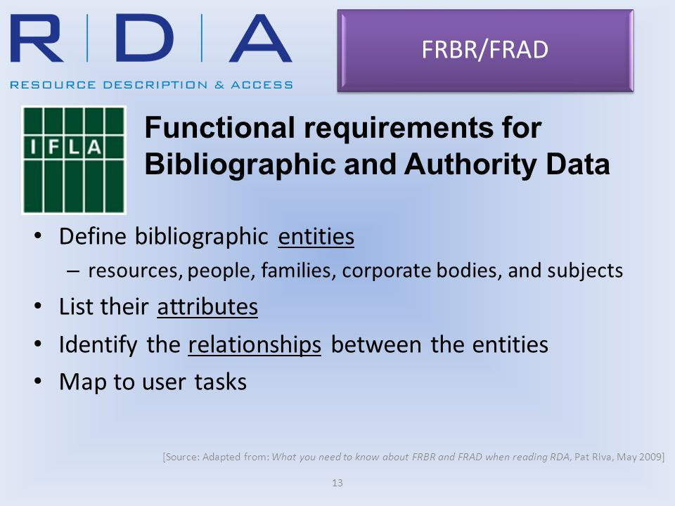 Define bibliographic entities – resources, people, families, corporate bodies, and subjects List their attributes Identify the relationships between the entities Map to user tasks 13 FRBR/FRAD Functional requirements for Bibliographic and Authority Data [Source: Adapted from: What you need to know about FRBR and FRAD when reading RDA, Pat Riva, May 2009]