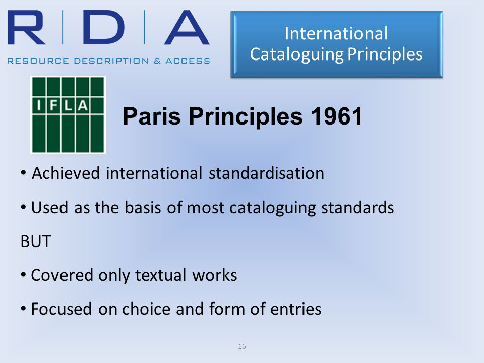 16 Paris Principles 1961 Achieved international standardisation Used as the basis of most cataloguing standards BUT Covered only textual works Focused on choice and form of entries International Cataloguing Principles