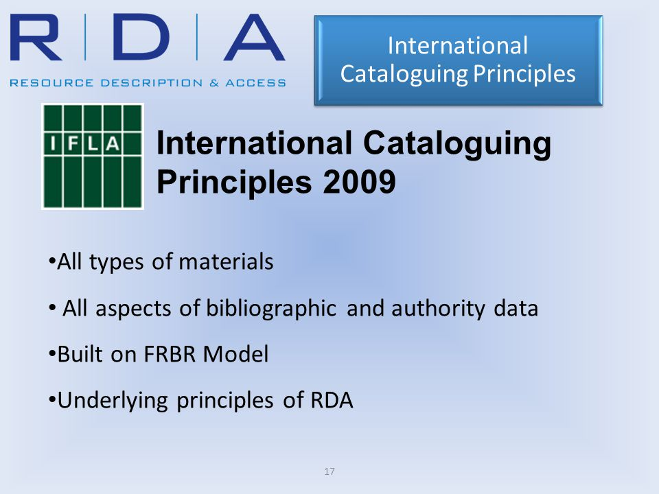 17 All types of materials All aspects of bibliographic and authority data Built on FRBR Model Underlying principles of RDA International Cataloguing Principles International Cataloguing Principles 2009