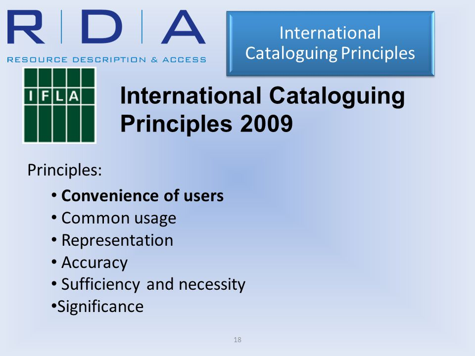 18 International Cataloguing Principles 2009 Principles: Convenience of users Common usage Representation Accuracy Sufficiency and necessity Significa