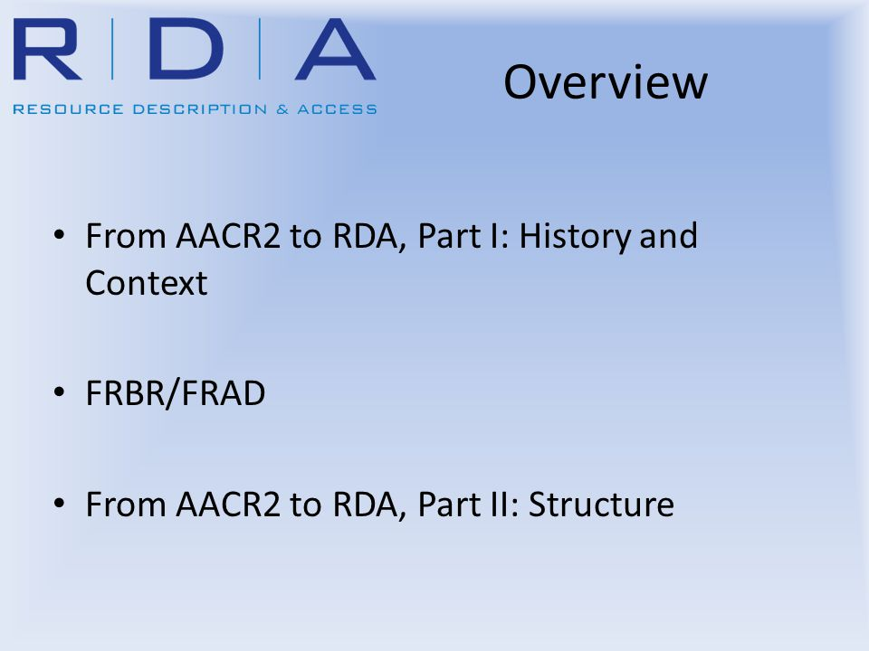 Overview From AACR2 to RDA, Part I: History and Context FRBR/FRAD From AACR2 to RDA, Part II: Structure