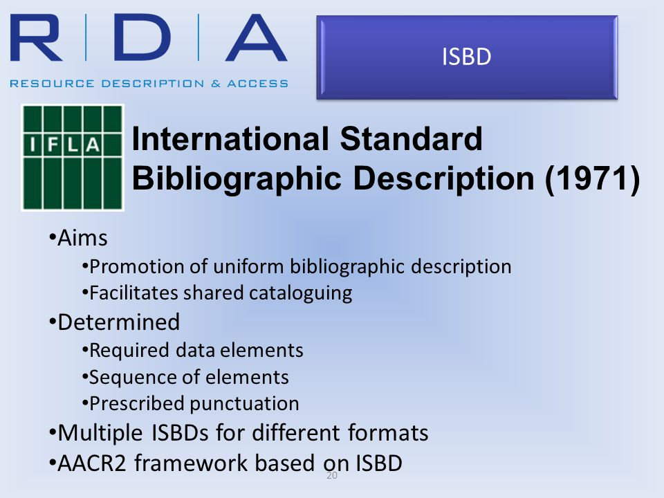 20 International Standard Bibliographic Description (1971) Aims Promotion of uniform bibliographic description Facilitates shared cataloguing Determined Required data elements Sequence of elements Prescribed punctuation Multiple ISBDs for different formats AACR2 framework based on ISBD ISBD