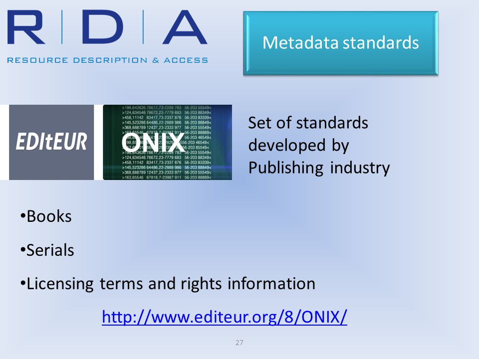 27 ONIX Set of standards developed by Publishing industry Metadata standards Books Serials Licensing terms and rights information http://www.editeur.org/8/ONIX/