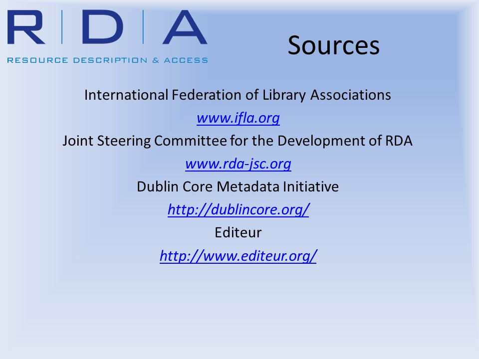 Sources International Federation of Library Associations www.ifla.org Joint Steering Committee for the Development of RDA www.rda-jsc.org Dublin Core
