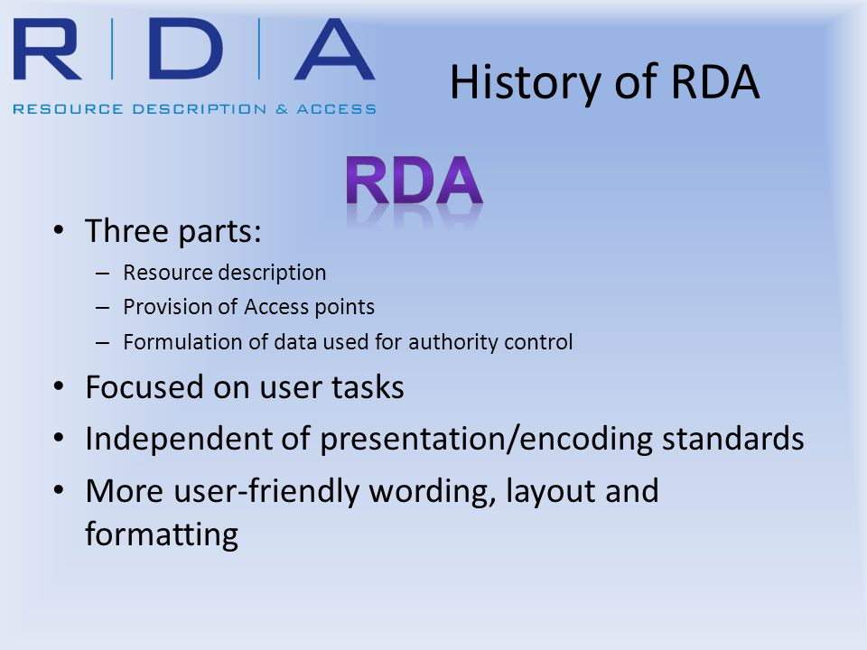 History of RDA Three parts: – Resource description – Provision of Access points – Formulation of data used for authority control Focused on user tasks