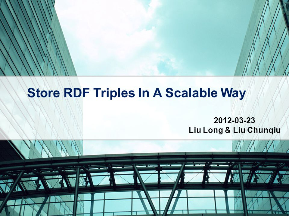 Store RDF Triples In A Scalable Way 2012-03-23 Liu Long & Liu Chunqiu