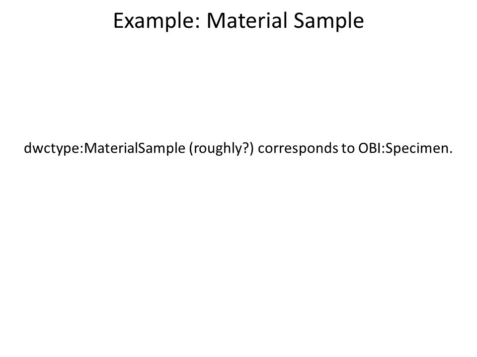 Example: Material Sample dwctype:MaterialSample (roughly?) corresponds to OBI:Specimen.