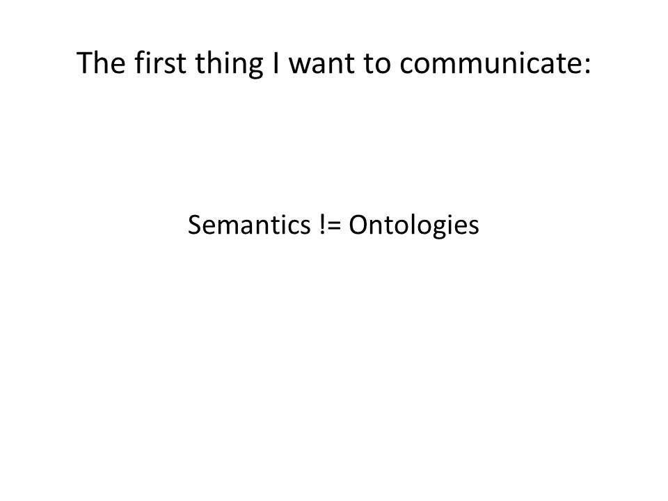 The first thing I want to communicate: Semantics != Ontologies