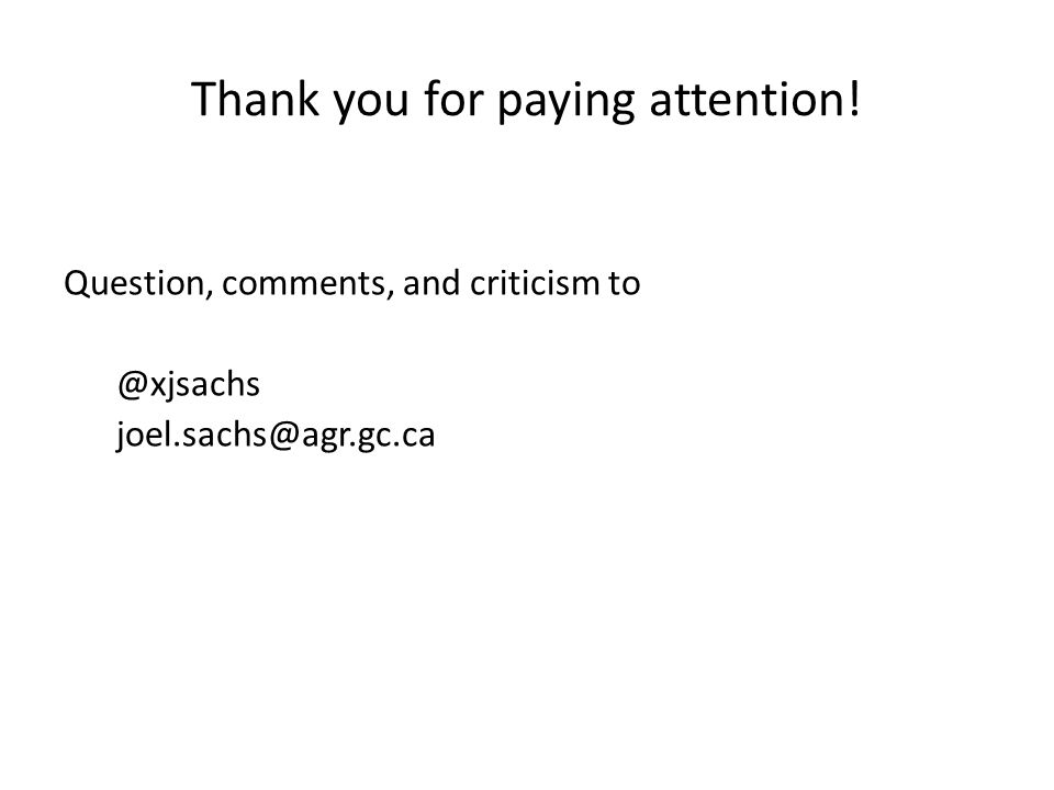 Thank you for paying attention! Question, comments, and criticism to @xjsachs joel.sachs@agr.gc.ca