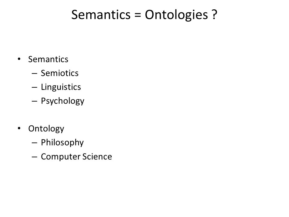 Semantics = Ontologies ? Semantics – Semiotics – Linguistics – Psychology Ontology – Philosophy – Computer Science