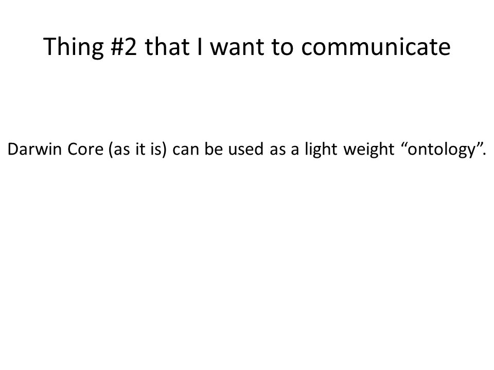 "Thing #2 that I want to communicate Darwin Core (as it is) can be used as a light weight ""ontology""."