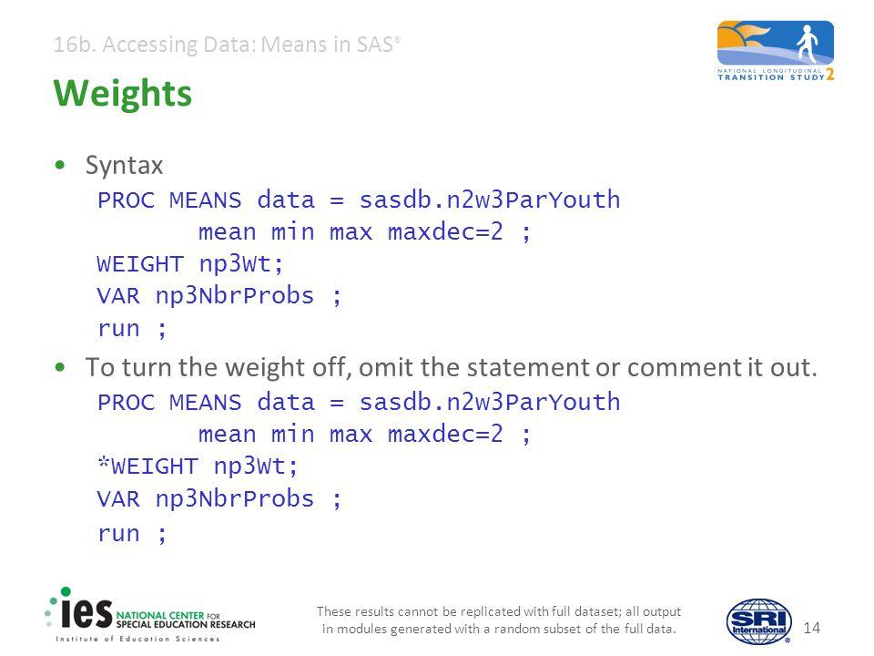 16b. Accessing Data: Means in SAS ® 14 Weights Syntax PROC MEANS data = sasdb.n2w3ParYouth mean min max maxdec=2 ; WEIGHT np3Wt; VAR np3NbrProbs ; run
