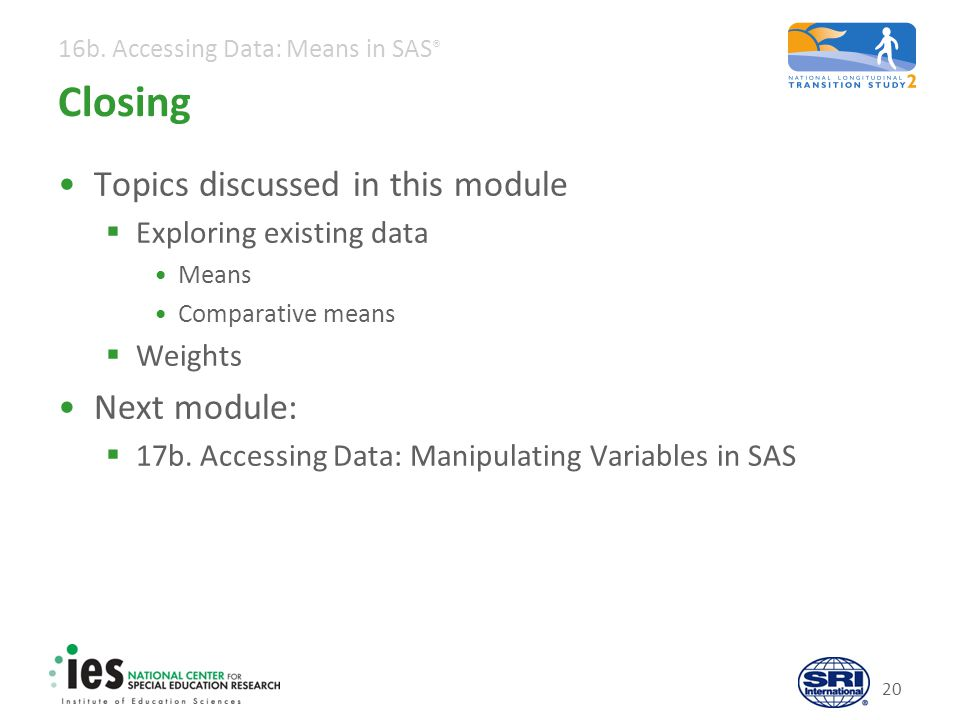 16b. Accessing Data: Means in SAS ® 20 Closing Topics discussed in this module  Exploring existing data Means Comparative means  Weights Next module