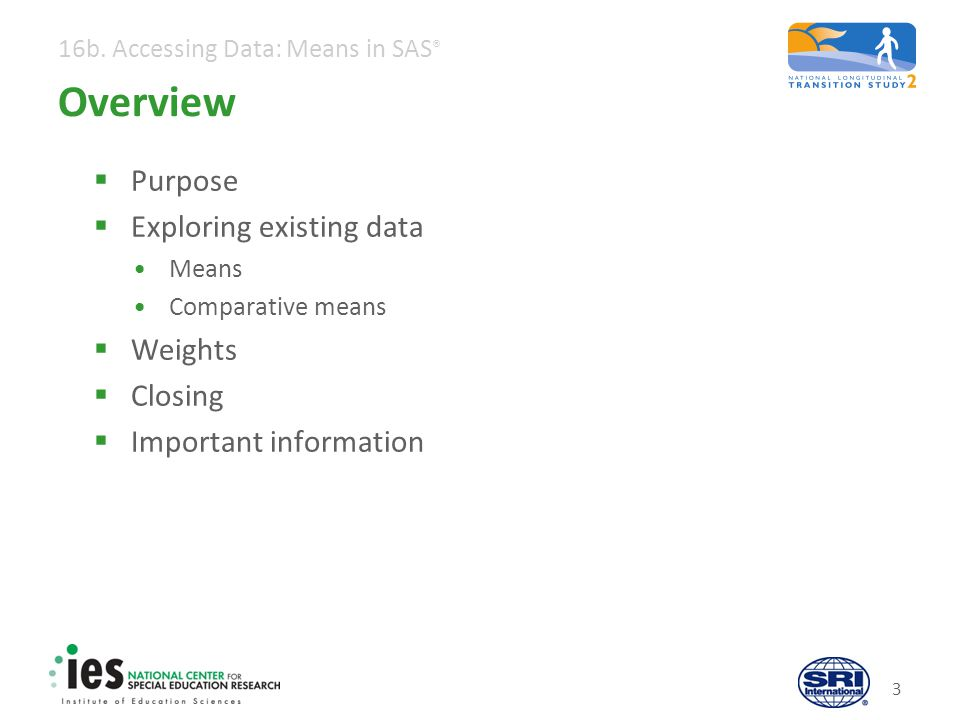 16b. Accessing Data: Means in SAS ® 3 Overview  Purpose  Exploring existing data Means Comparative means  Weights  Closing  Important information