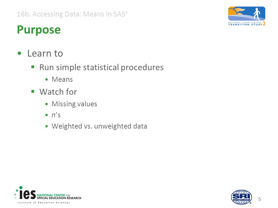 16b. Accessing Data: Means in SAS ® 5 Purpose Learn to  Run simple statistical procedures Means  Watch for Missing values n's Weighted vs. unweighte