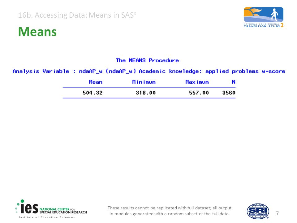 16b. Accessing Data: Means in SAS ® 7 Means These results cannot be replicated with full dataset; all output in modules generated with a random subset