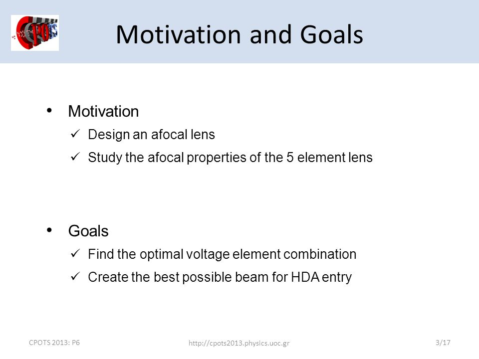 CPOTS 2013: P6 http://cpots2013.physics.uoc.gr 3/17 Motivation Design an afocal lens Study the afocal properties of the 5 element lens Goals Find the optimal voltage element combination Create the best possible beam for HDA entry Motivation and Goals