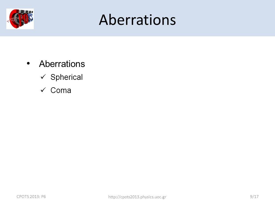 CPOTS 2013: P6 http://cpots2013.physics.uoc.gr 9/17 Aberrations Spherical Coma Aberrations