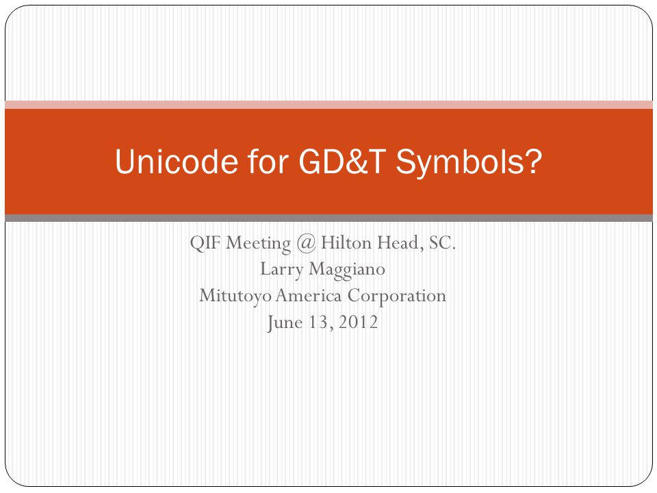 QIF Meeting @ Hilton Head, SC. Larry Maggiano Mitutoyo America Corporation June 13, 2012 Unicode for GD&T Symbols?