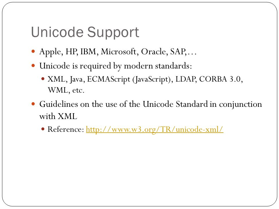 Unicode Support Apple, HP, IBM, Microsoft, Oracle, SAP,… Unicode is required by modern standards: XML, Java, ECMAScript (JavaScript), LDAP, CORBA 3.0, WML, etc.