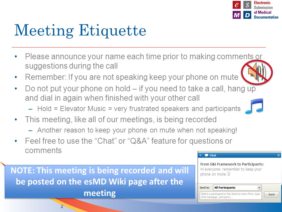 Meeting Etiquette Please announce your name each time prior to making comments or suggestions during the call Remember: If you are not speaking keep your phone on mute Do not put your phone on hold – if you need to take a call, hang up and dial in again when finished with your other call –Hold = Elevator Music = very frustrated speakers and participants This meeting, like all of our meetings, is being recorded –Another reason to keep your phone on mute when not speaking.