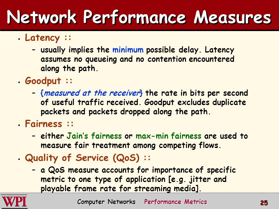 Network Performance Measures  Latency :: –usually implies the minimum possible delay. Latency assumes no queueing and no contention encountered along