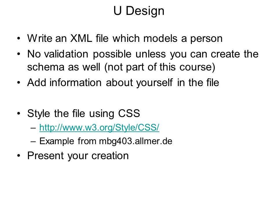 U Design Write an XML file which models a person No validation possible unless you can create the schema as well (not part of this course) Add information about yourself in the file Style the file using CSS –http://www.w3.org/Style/CSS/http://www.w3.org/Style/CSS/ –Example from mbg403.allmer.de Present your creation