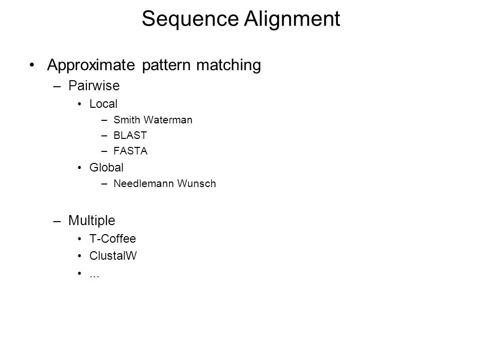 Sequence Alignment Approximate pattern matching –Pairwise Local –Smith Waterman –BLAST –FASTA Global –Needlemann Wunsch –Multiple T-Coffee ClustalW...