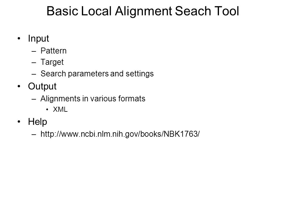 Basic Local Alignment Seach Tool Input –Pattern –Target –Search parameters and settings Output –Alignments in various formats XML Help –http://www.ncbi.nlm.nih.gov/books/NBK1763/