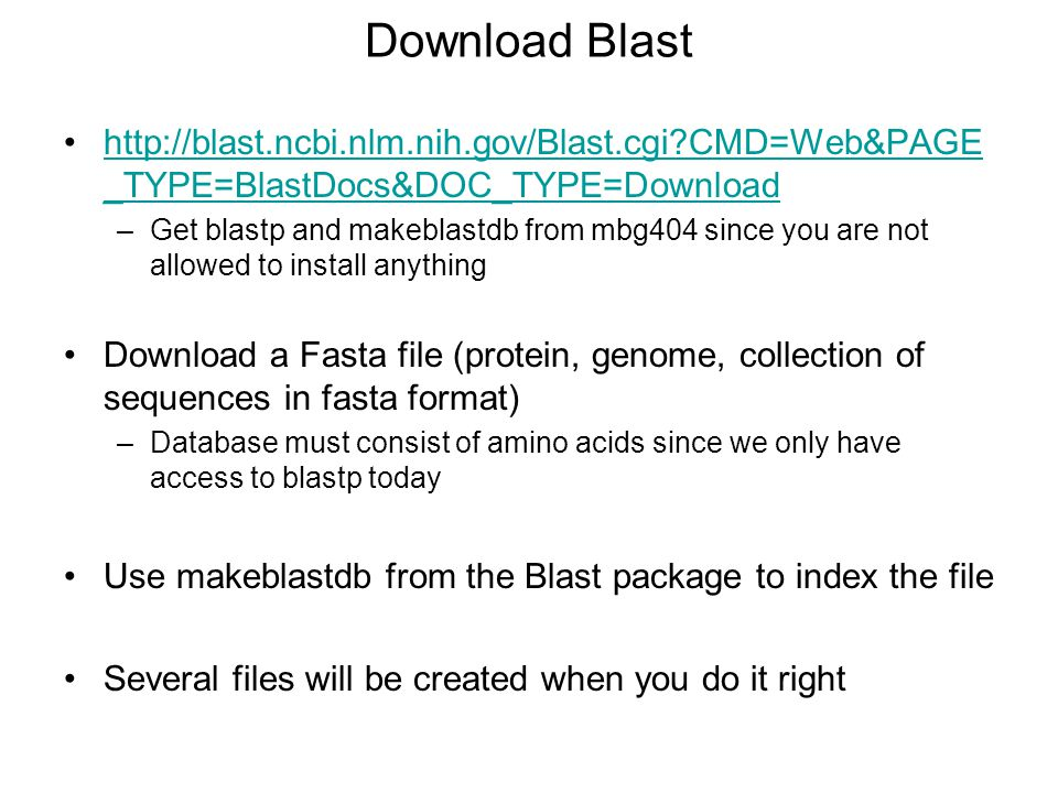 Download Blast http://blast.ncbi.nlm.nih.gov/Blast.cgi?CMD=Web&PAGE _TYPE=BlastDocs&DOC_TYPE=Downloadhttp://blast.ncbi.nlm.nih.gov/Blast.cgi?CMD=Web&PAGE _TYPE=BlastDocs&DOC_TYPE=Download –Get blastp and makeblastdb from mbg404 since you are not allowed to install anything Download a Fasta file (protein, genome, collection of sequences in fasta format) –Database must consist of amino acids since we only have access to blastp today Use makeblastdb from the Blast package to index the file Several files will be created when you do it right