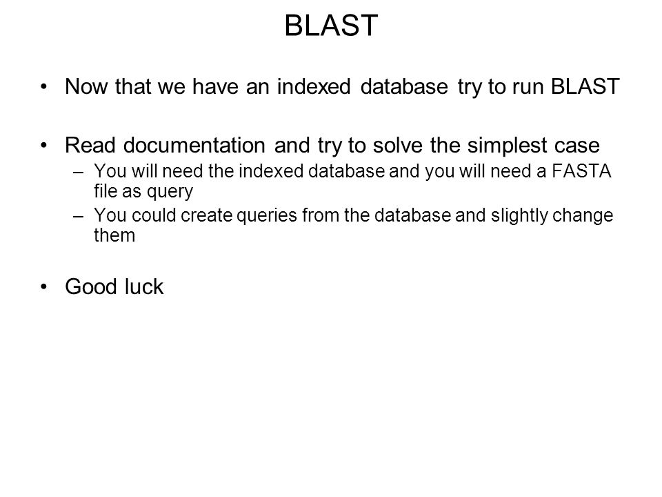 BLAST Now that we have an indexed database try to run BLAST Read documentation and try to solve the simplest case –You will need the indexed database and you will need a FASTA file as query –You could create queries from the database and slightly change them Good luck
