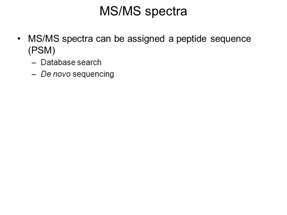 MS/MS spectra MS/MS spectra can be assigned a peptide sequence (PSM) –Database search –De novo sequencing