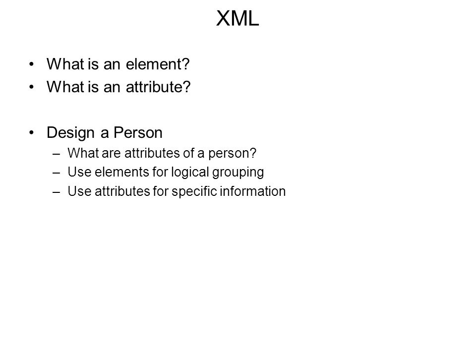 XML What is an element.What is an attribute. Design a Person –What are attributes of a person.