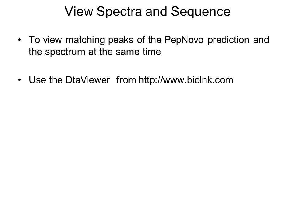 View Spectra and Sequence To view matching peaks of the PepNovo prediction and the spectrum at the same time Use the DtaViewer from http://www.biolnk.com