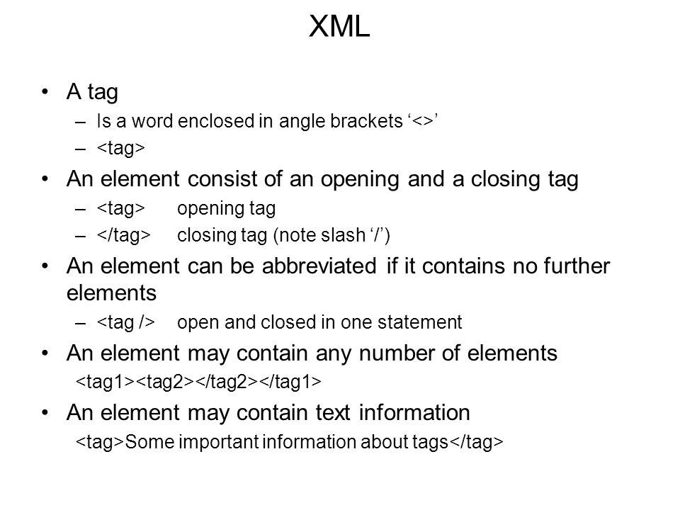 XML A tag –Is a word enclosed in angle brackets '<>' – An element consist of an opening and a closing tag – opening tag – closing tag (note slash '/') An element can be abbreviated if it contains no further elements – open and closed in one statement An element may contain any number of elements An element may contain text information Some important information about tags