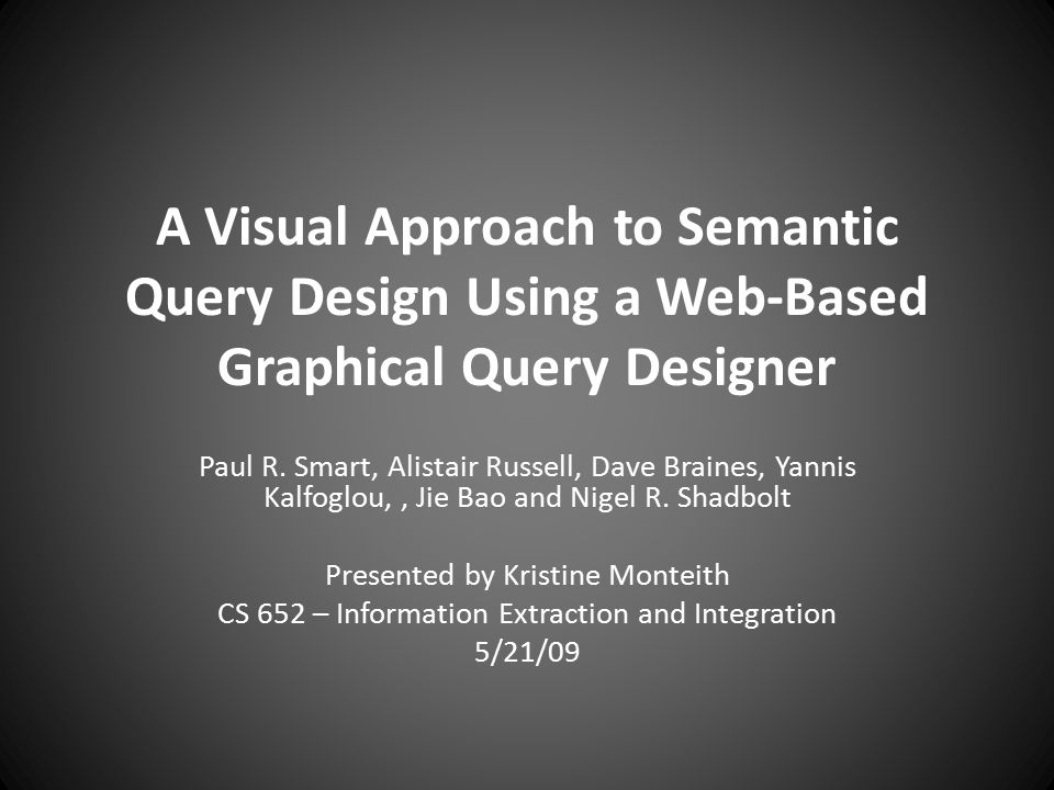A Visual Approach to Semantic Query Design Using a Web-Based Graphical Query Designer Paul R. Smart, Alistair Russell, Dave Braines, Yannis Kalfoglou,