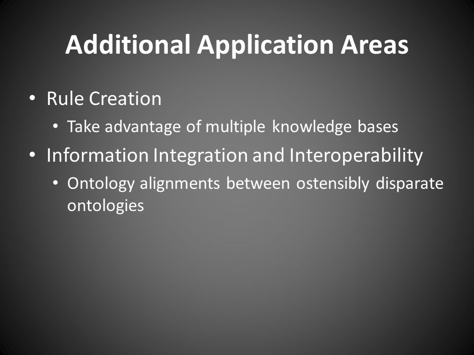 Additional Application Areas Rule Creation Take advantage of multiple knowledge bases Information Integration and Interoperability Ontology alignments between ostensibly disparate ontologies