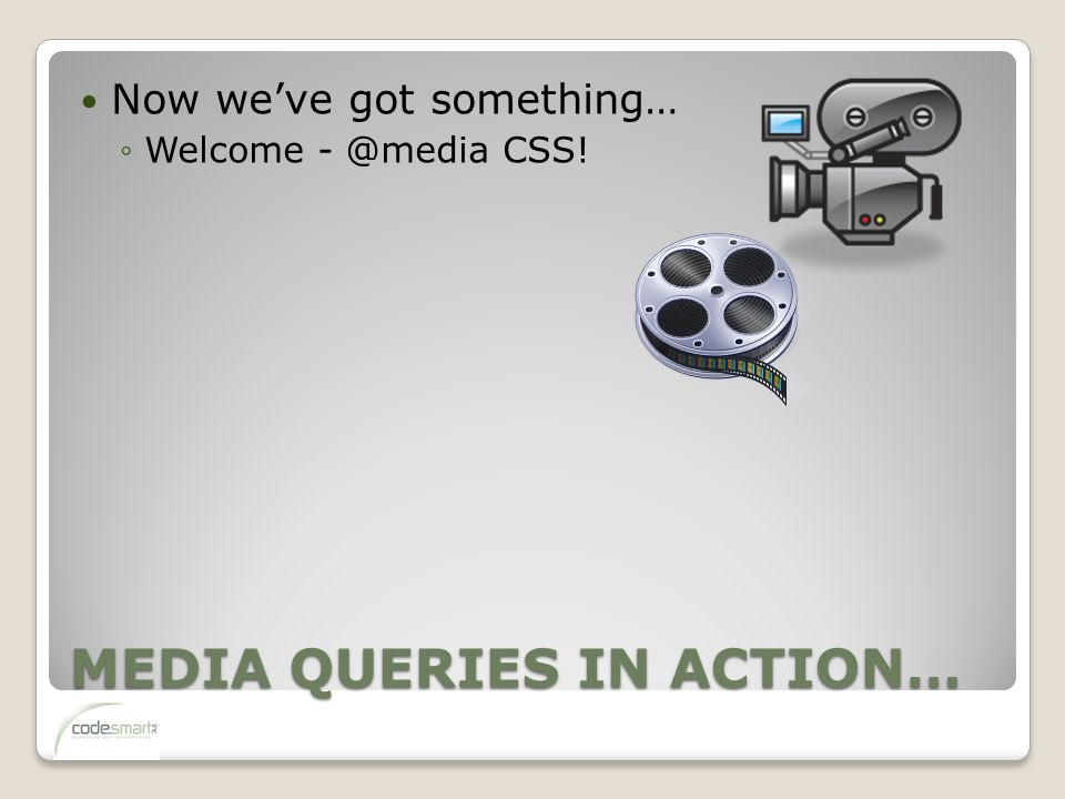 MEDIA QUERIES IN ACTION… Now we've got something… ◦Welcome - @media CSS!