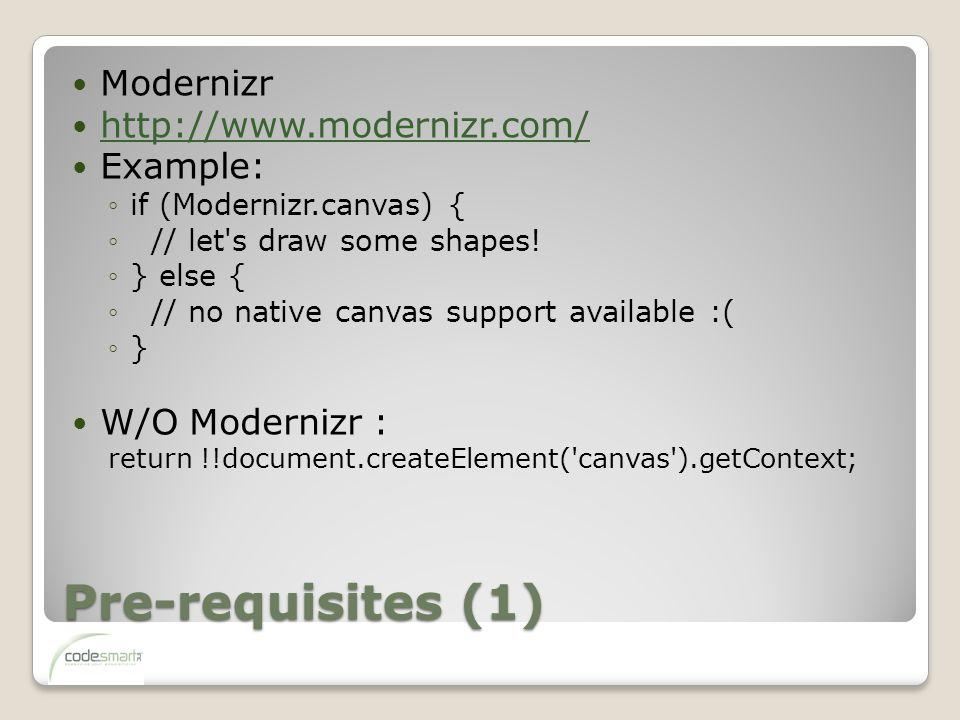 Pre-requisites (1) Modernizr http://www.modernizr.com/ Example: ◦if (Modernizr.canvas) { ◦ // let s draw some shapes.