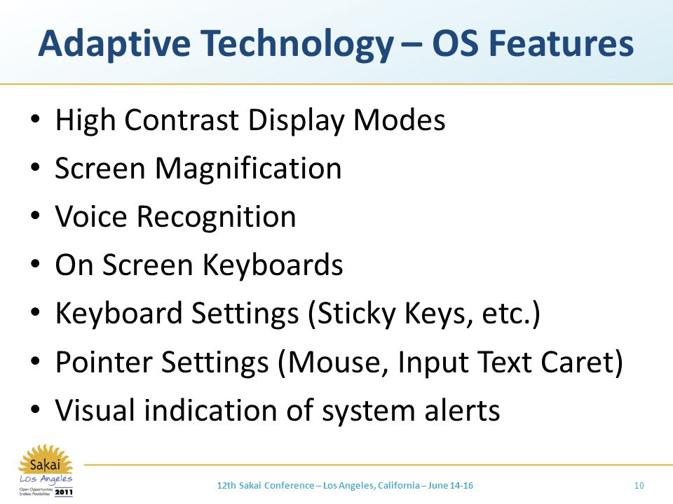 Adaptive Technology – OS Features High Contrast Display Modes Screen Magnification Voice Recognition On Screen Keyboards Keyboard Settings (Sticky Keys, etc.) Pointer Settings (Mouse, Input Text Caret) Visual indication of system alerts 1012th Sakai Conference – Los Angeles, California – June 14-16
